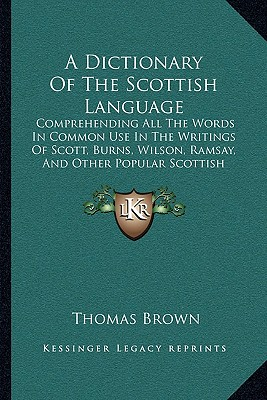 A   Dictionary of the Scottish Language: Comprehending All the Words in Common Use in the Writings of Scott, Burns, Wilson, Ramsay, and Other Popular by Brown, Thomas [Paperback]